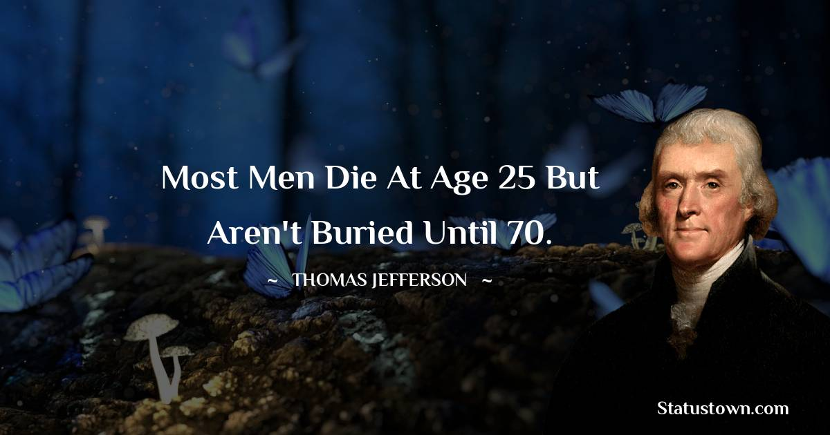 Most men die at age 25 but aren't buried until 70.