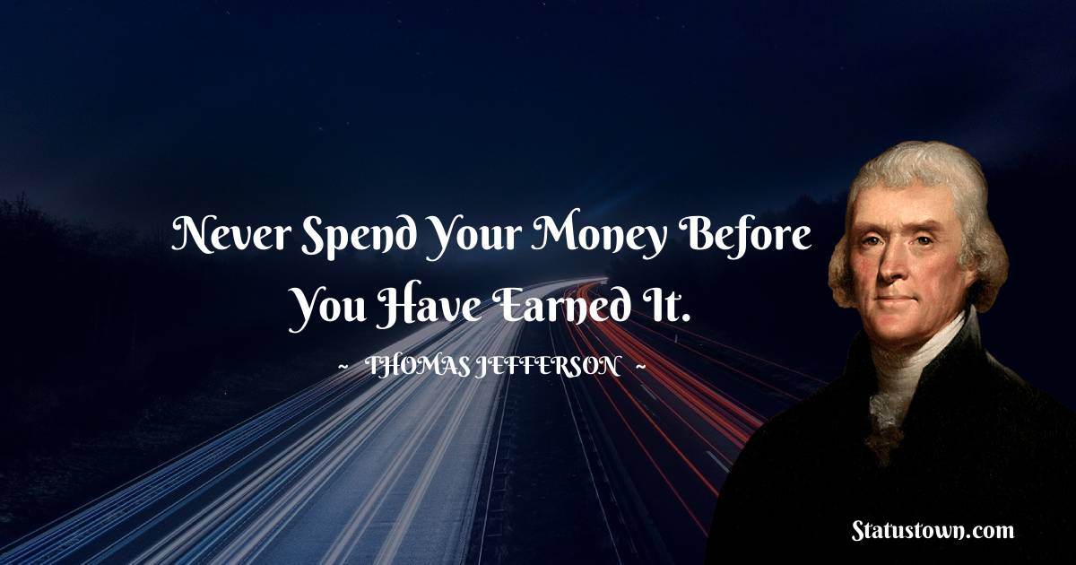 Never spend your money before you have earned it.