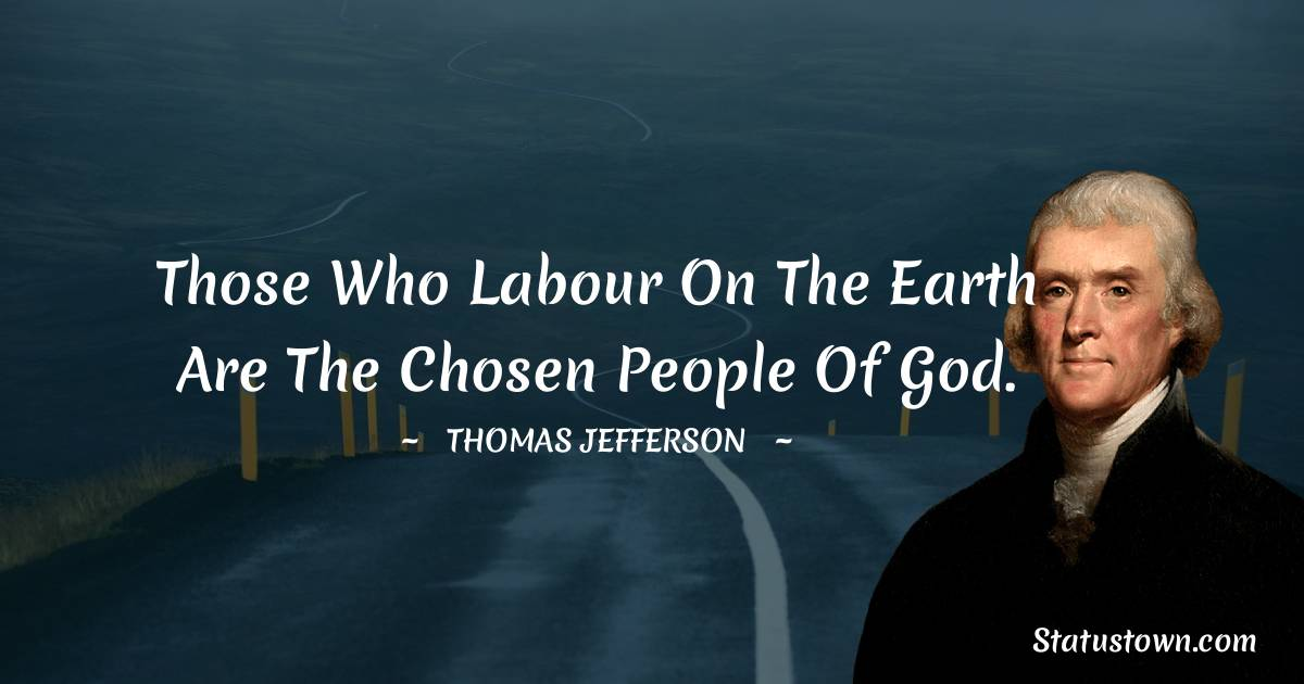 Thomas Jefferson Quotes - Those who labour on the earth are the chosen people of God.