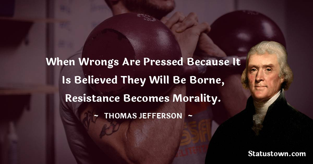 Thomas Jefferson Quotes - When wrongs are pressed because it is believed they will be borne, resistance becomes morality.