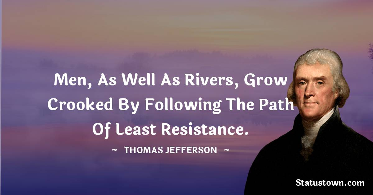 Thomas Jefferson Quotes - Men, as well as rivers, grow crooked by following the path of least resistance.