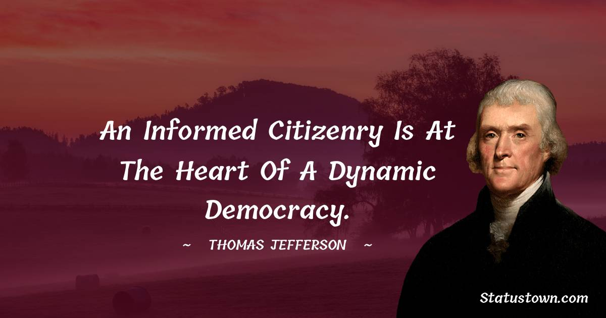 An informed citizenry is at the heart of a dynamic democracy.