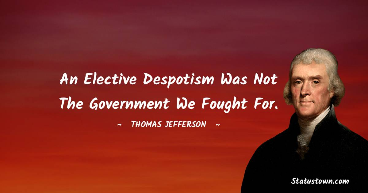 An elective despotism was not the government we fought for. -  Thomas Jefferson quotes
