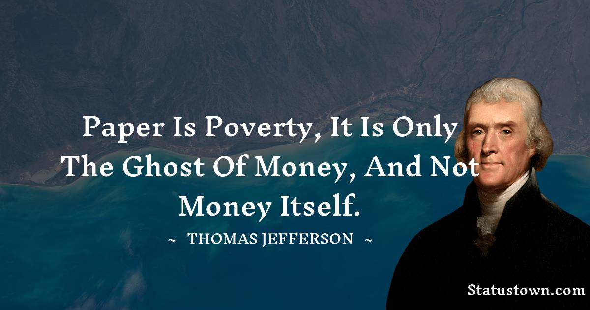 Paper is poverty, it is only the ghost of money, and not money itself.