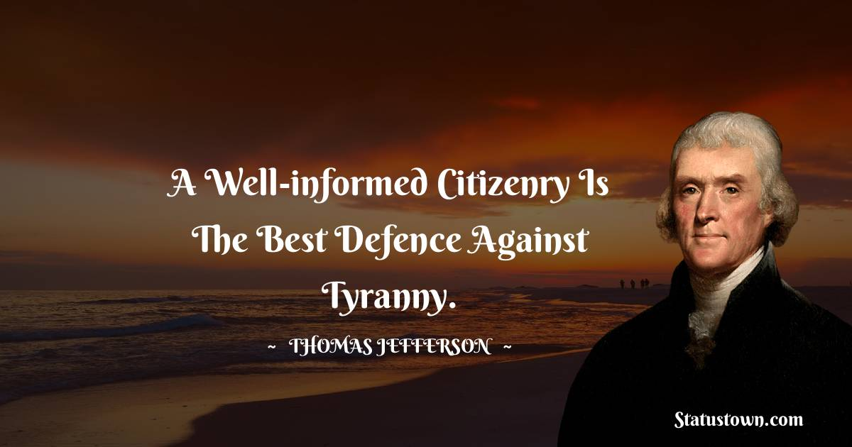 A well-informed citizenry is the best defence against tyranny.