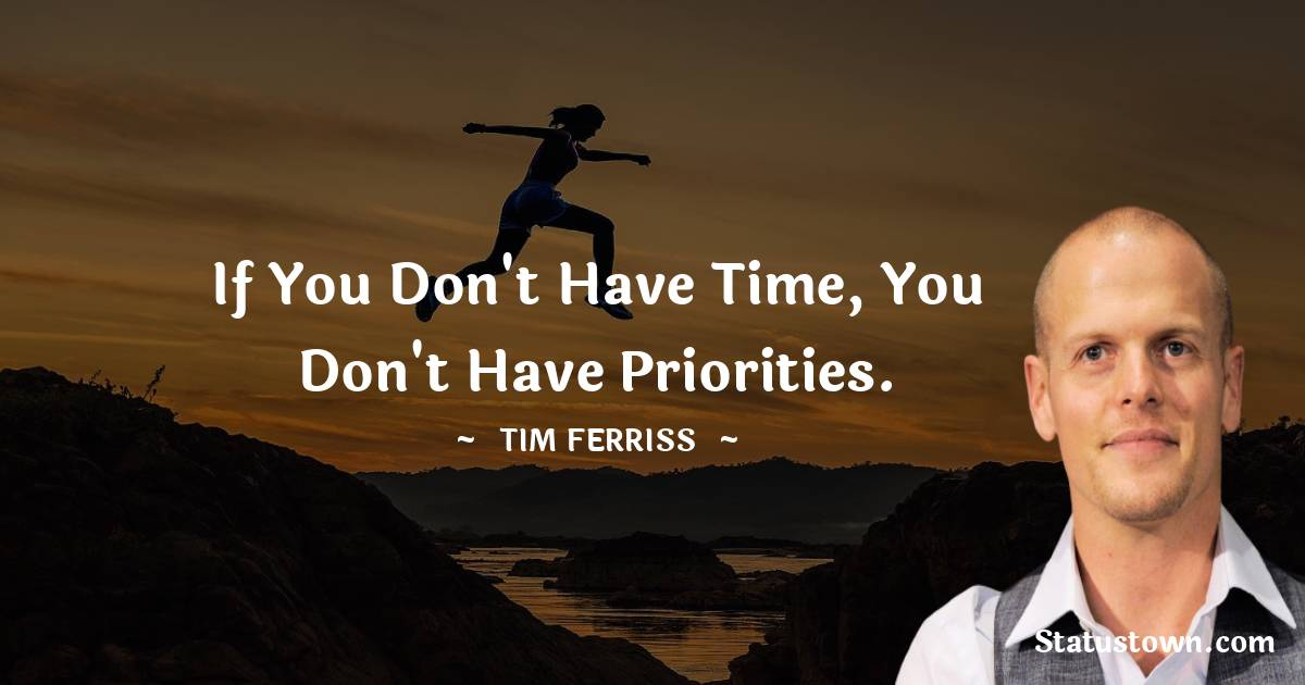 If you don't have time, you don't have priorities.