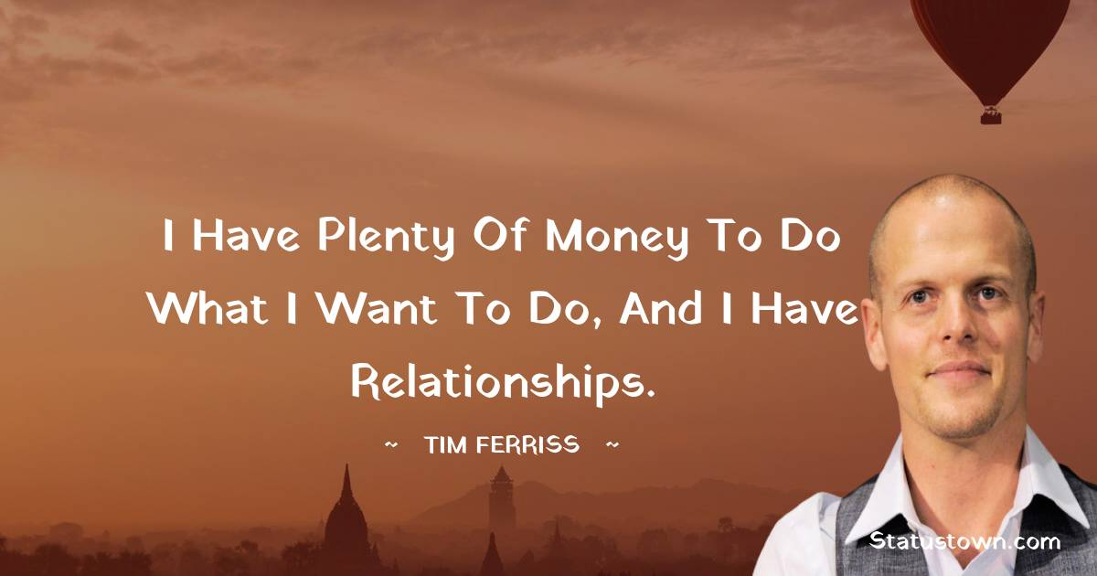 I have plenty of money to do what I want to do, and I have relationships.