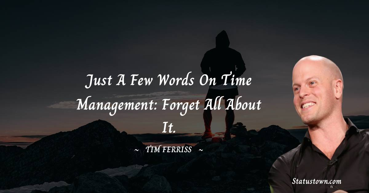 Just a few words on time management: forget all about it.