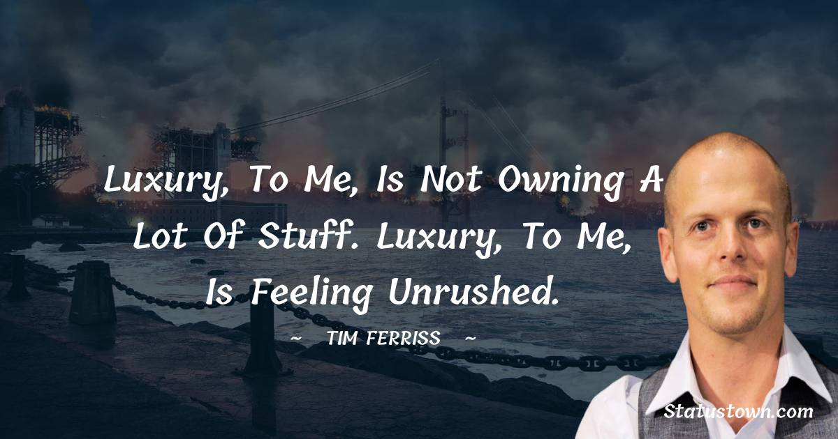 Luxury, to me, is not owning a lot of stuff. Luxury, to me, is feeling unrushed.