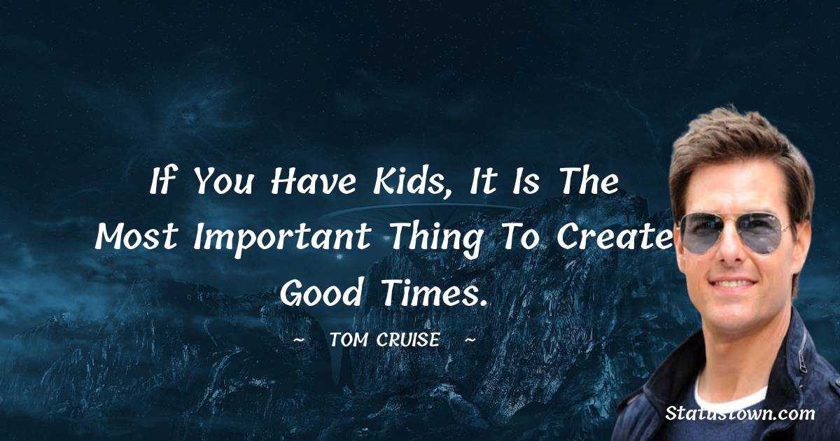 If you have kids, it is the most important thing to create good times.