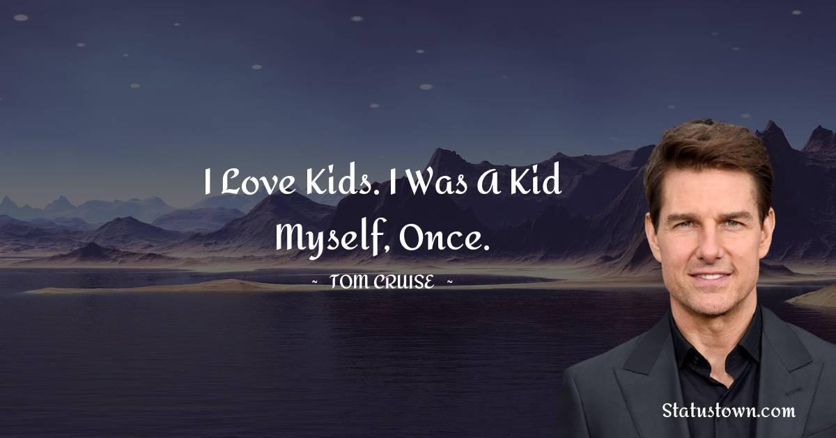 I love kids. I was a kid myself, once.