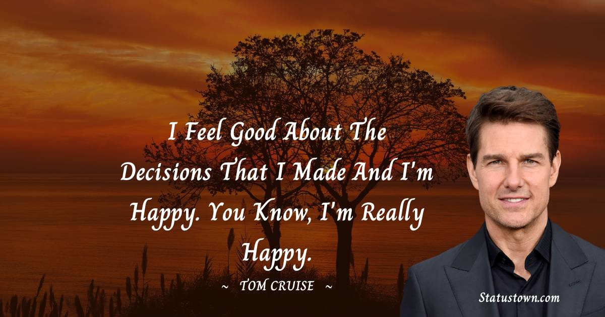 I feel good about the decisions that I made and I'm happy. You know, I'm really happy.