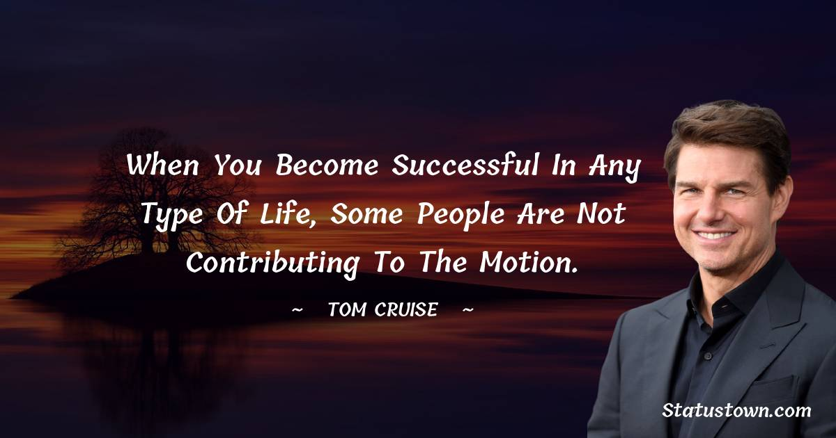 When you become successful in any type of life, some people are not contributing to the motion.