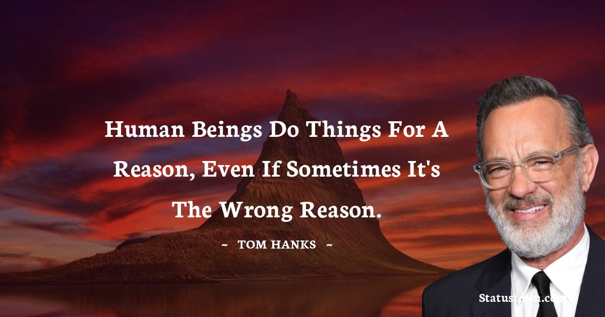 Human beings do things for a reason, even if sometimes it's the wrong reason.