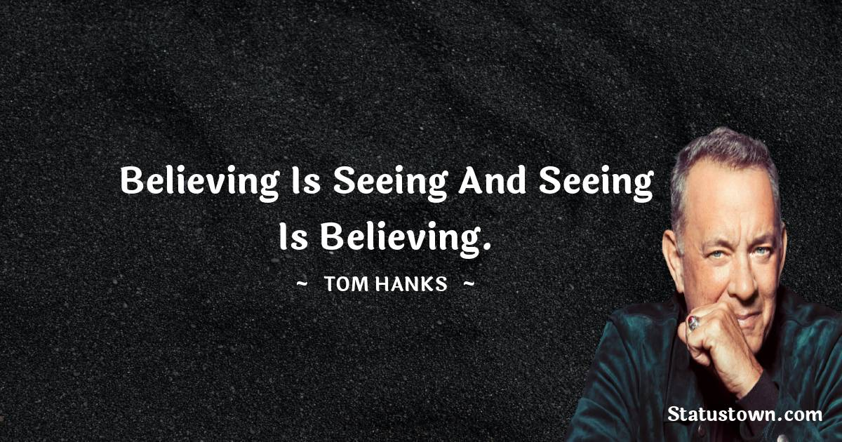 Tom Hanks Quotes - Believing is seeing and seeing is believing.