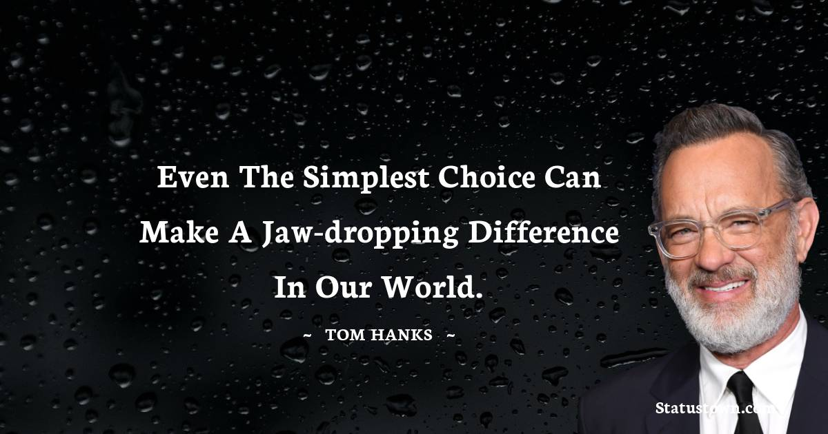 Tom Hanks Quotes - Even the simplest choice can make a jaw-dropping difference in our world.