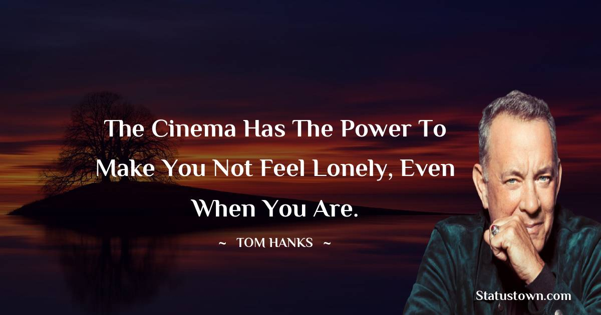 Tom Hanks Quotes - The cinema has the power to make you not feel lonely, even when you are.