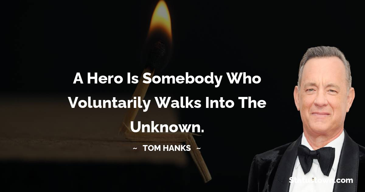 A hero is somebody who voluntarily walks into the unknown.