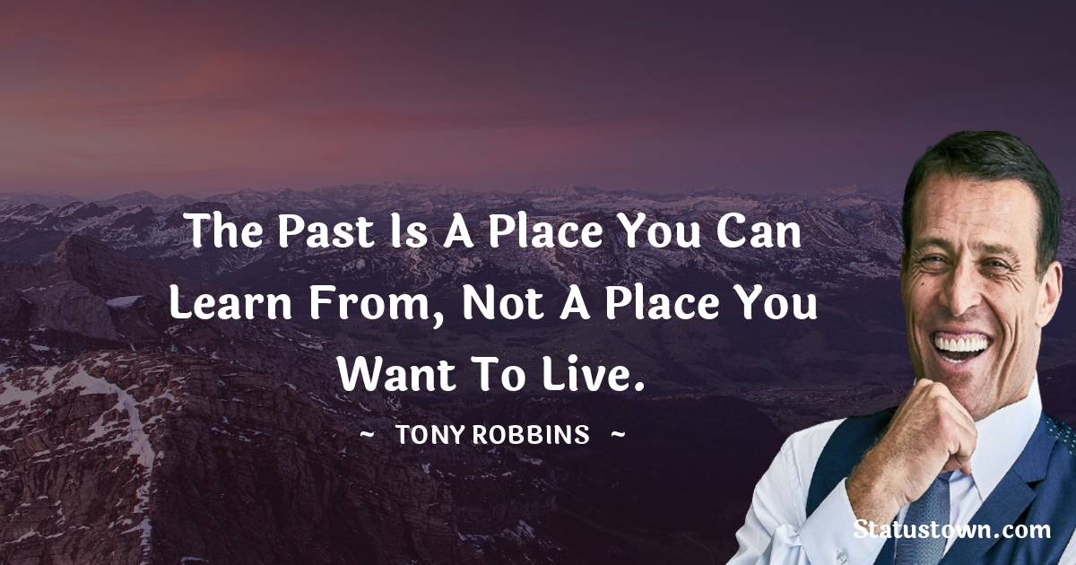 The past is a place you can learn from, not a place you want to live.