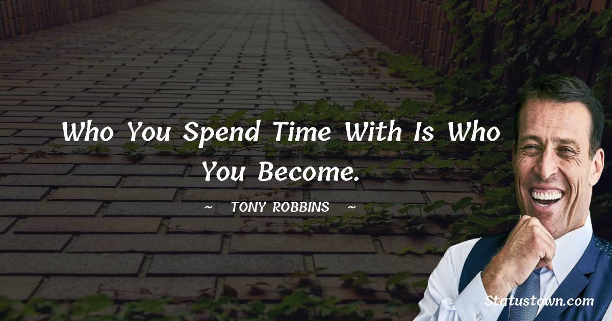 Who you spend time with is who you become.
