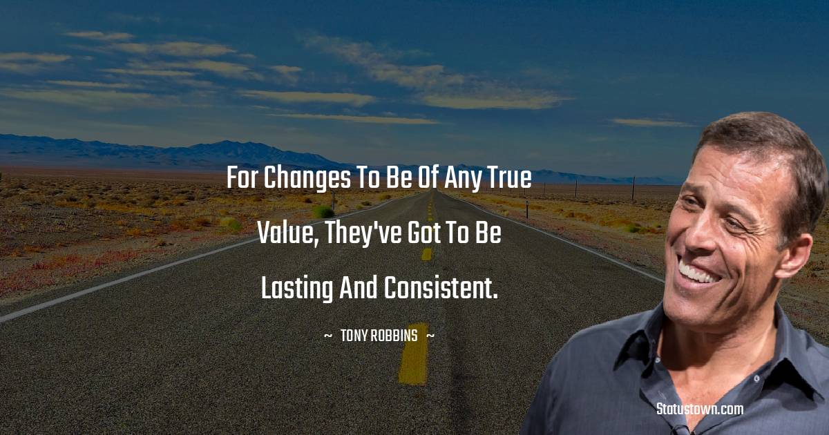 For changes to be of any true value, they've got to be lasting and consistent.