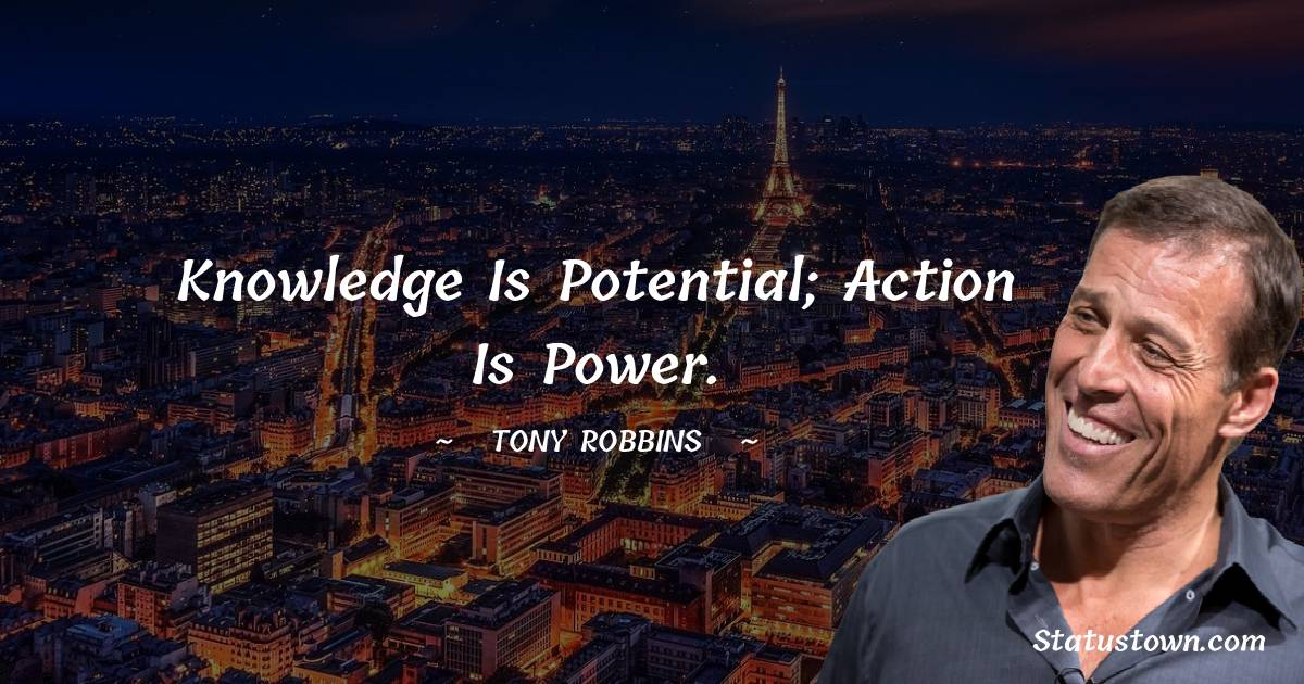 Knowledge is potential; action is power.