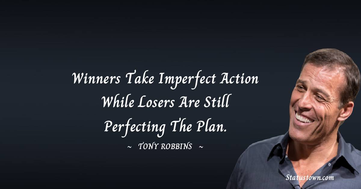 Winners take imperfect action while losers are still perfecting the plan.