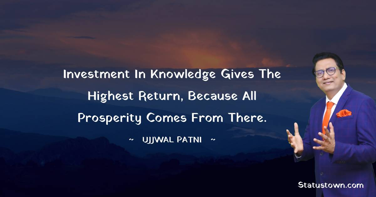 Investment in knowledge gives the highest return, because all prosperity comes from there.