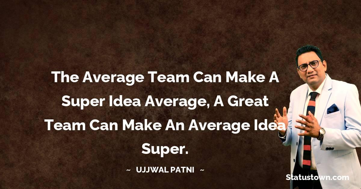 The average team can make a super idea average, a great team can make an average idea super.