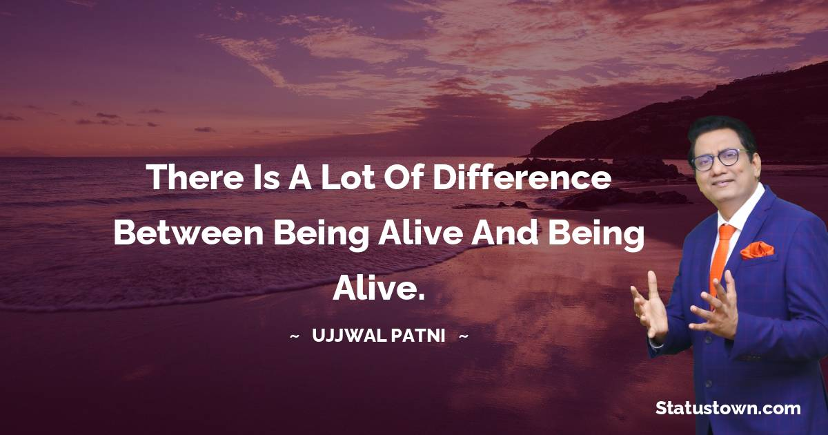 Ujjwal Patni Quotes - There is a lot of difference between being alive and being alive.