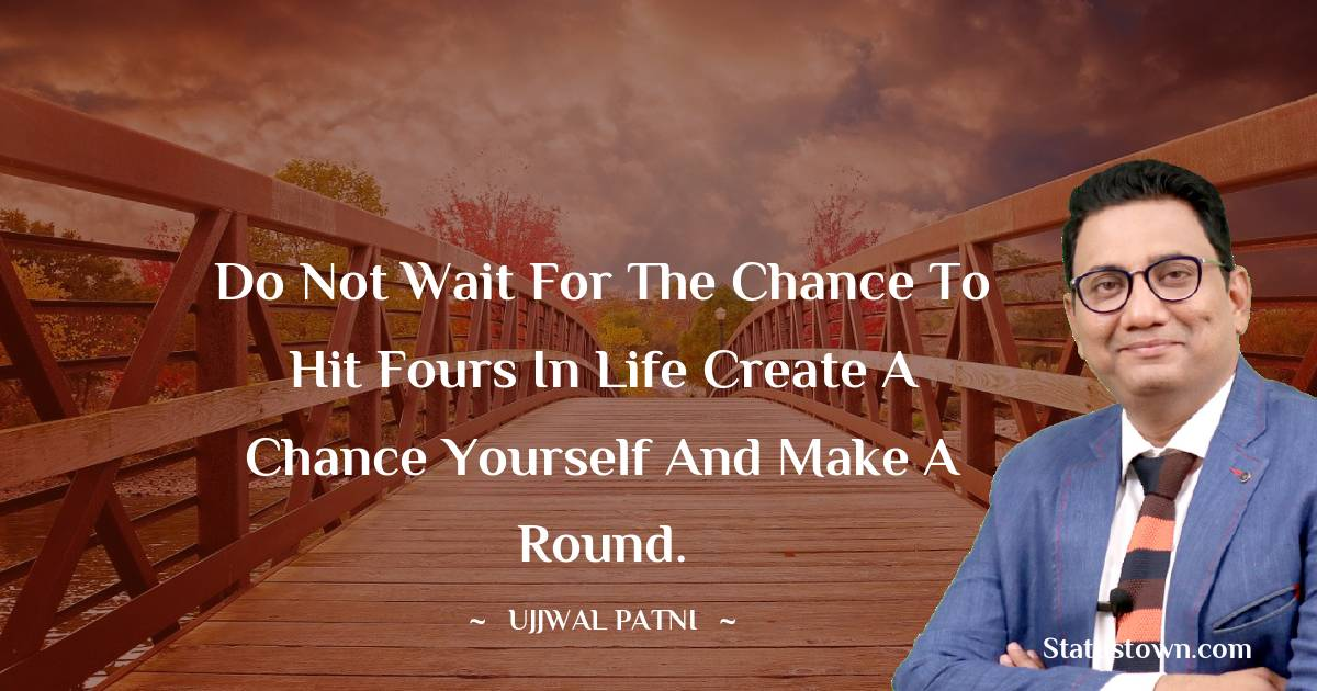 Ujjwal Patni Quotes - Do not wait for the chance to hit fours in life Create a chance yourself and make a round.