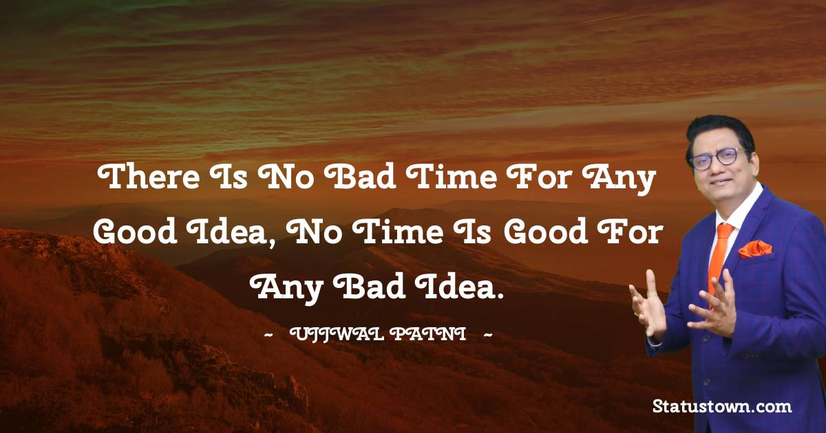 There is no bad time for any good idea, no time is good for any bad idea. - Ujjwal Patni quotes