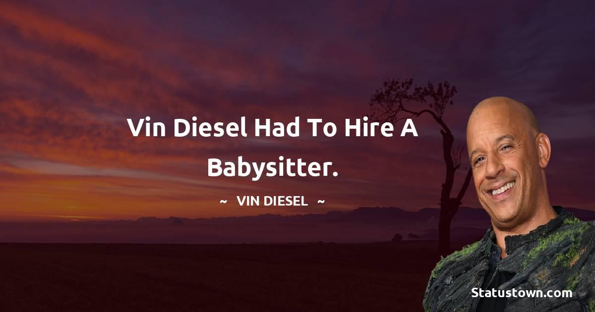 Vin Diesel had to hire a babysitter.