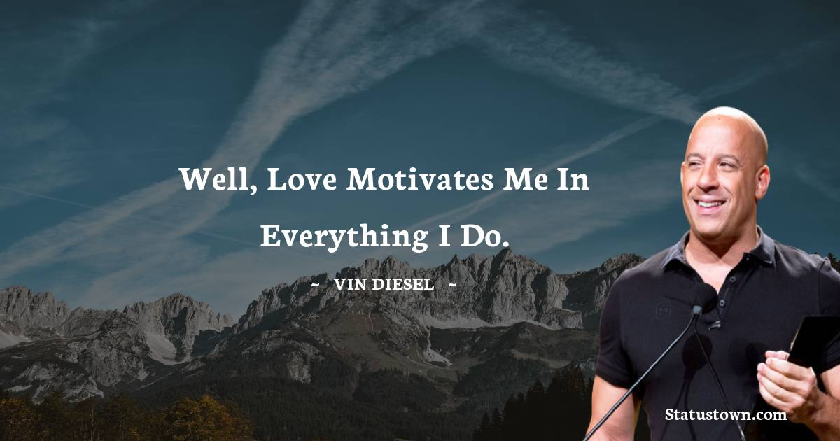 Well, love motivates me in everything I do.