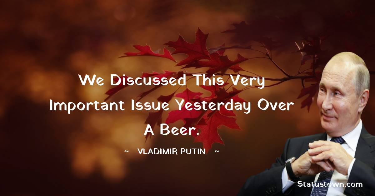We discussed this very important issue yesterday over a beer.