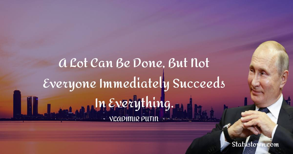A lot can be done, but not everyone immediately succeeds in everything.