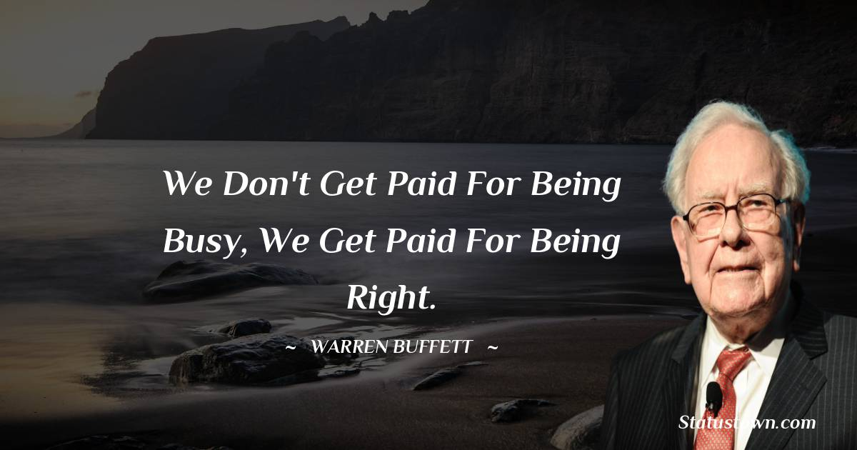 We don't get paid for being busy, we get paid for being right.