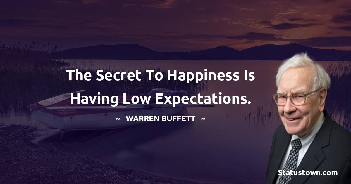 The secret to happiness is having low expectations.