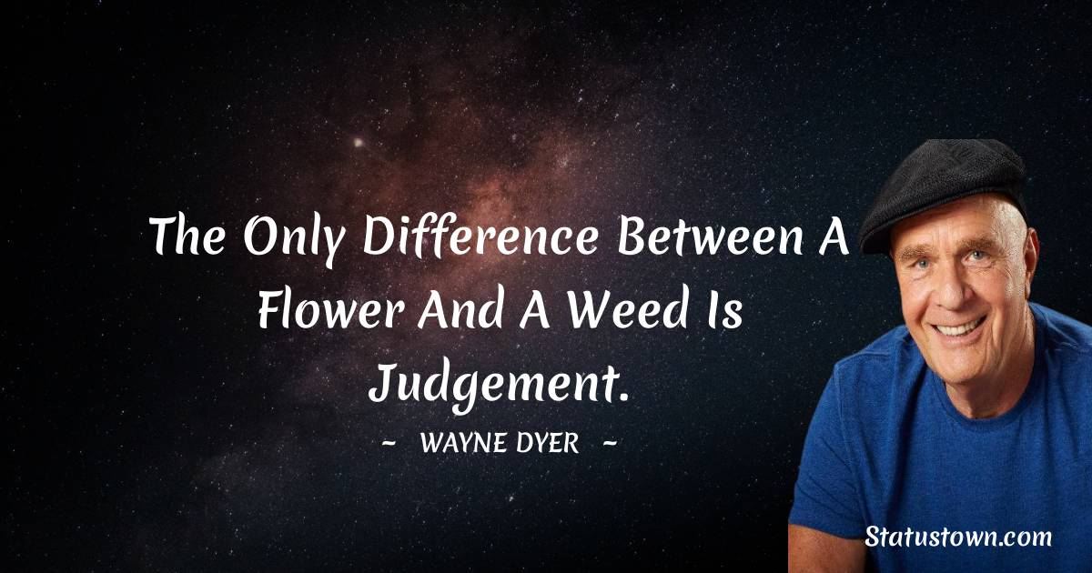 The only difference between a flower and a weed is judgement.
