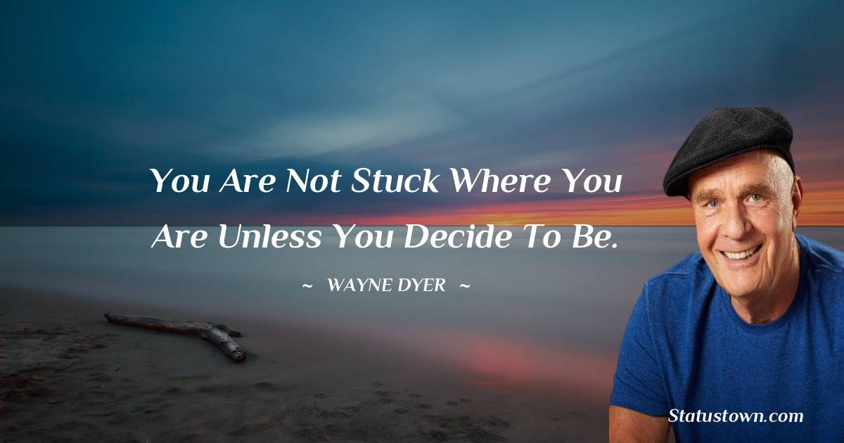 You are not stuck where you are unless you decide to be.