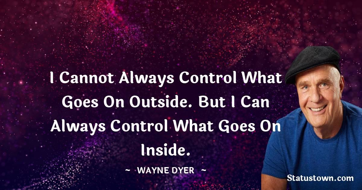 I cannot always control what goes on outside. But I can always control what goes on inside.