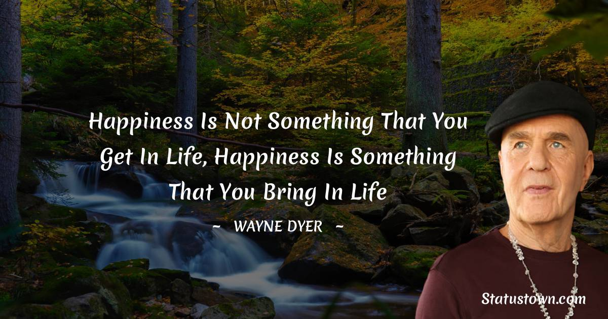 Happiness is not something that you get in life, happiness is something that you bring in life