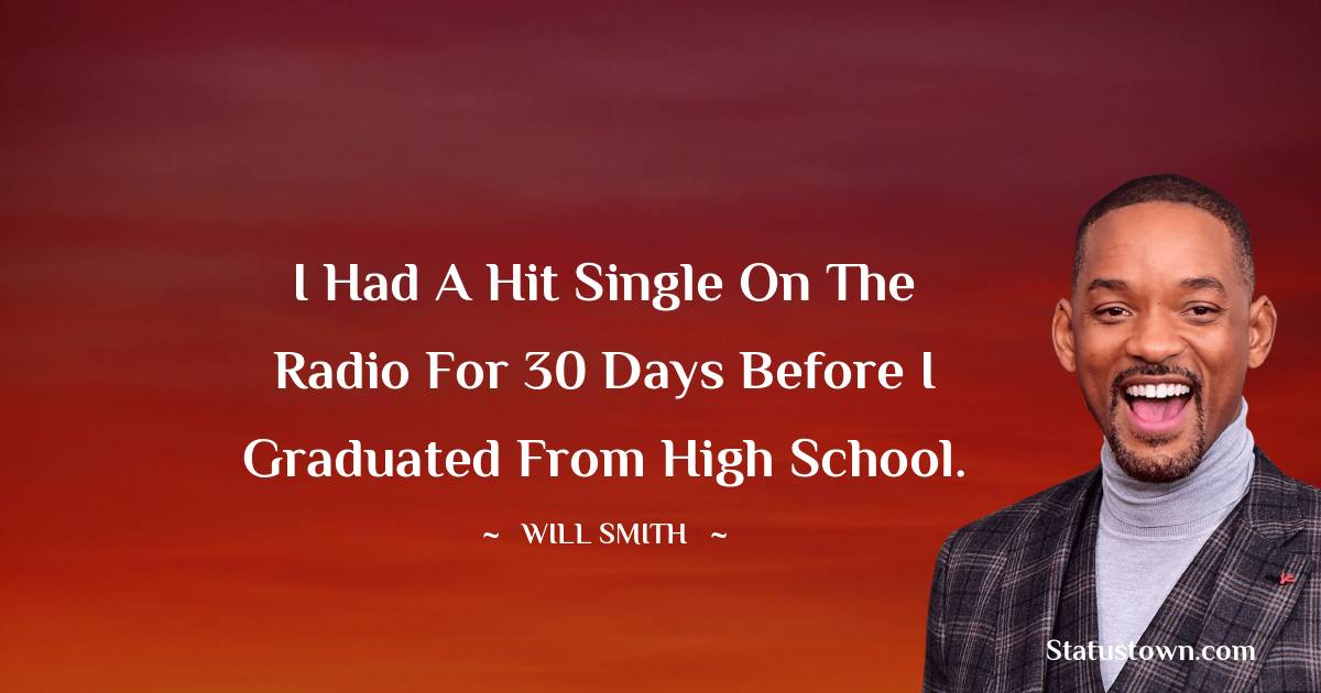 Will Smith Quotes - I had a hit single on the radio for 30 days before I graduated from high school.