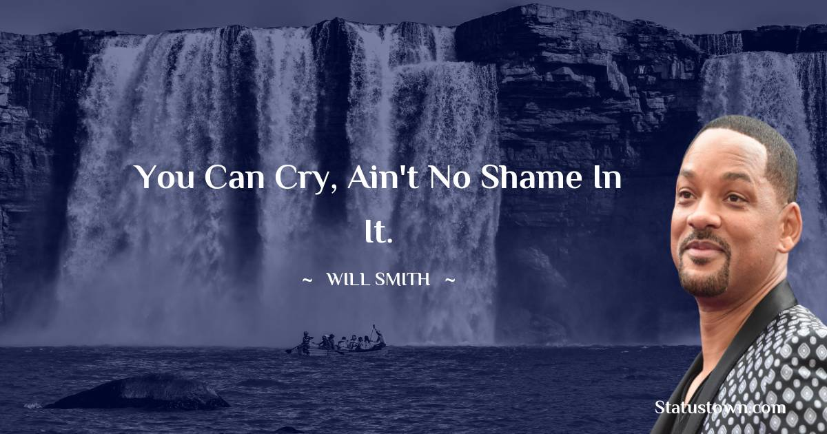 Will Smith Quotes - You can cry, ain't no shame in it.