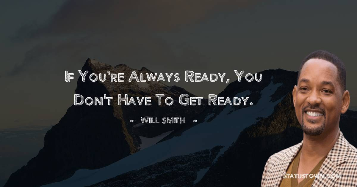 If you're always ready, you don't have to get ready.