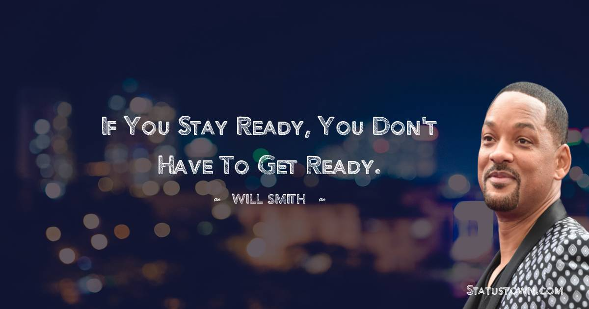 If you stay ready, you don't have to get ready.