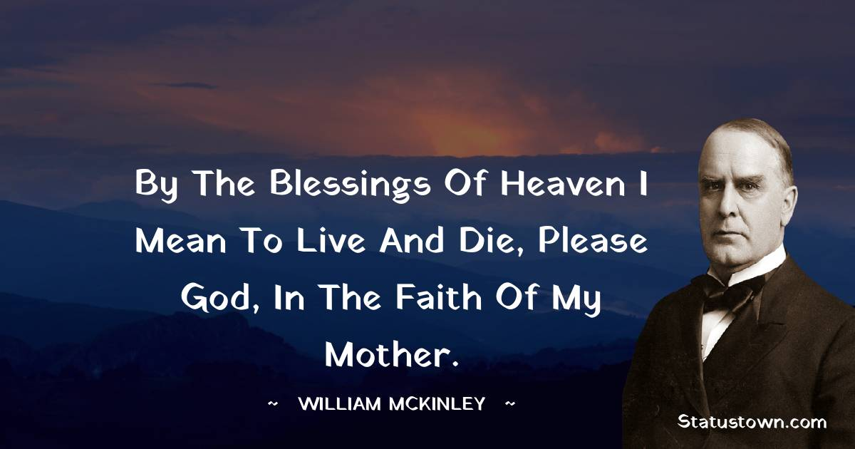 By the blessings of heaven I mean to live and die, please God, in the faith of my mother.