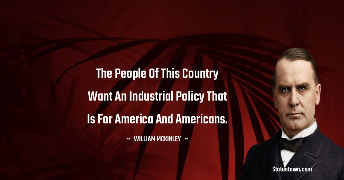 William McKinley Quotes - The people of this country want an industrial policy that is for America and Americans.
