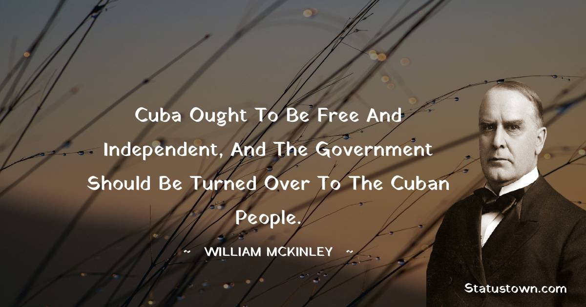 William McKinley Quotes - Cuba ought to be free and independent, and the government should be turned over to the Cuban people.