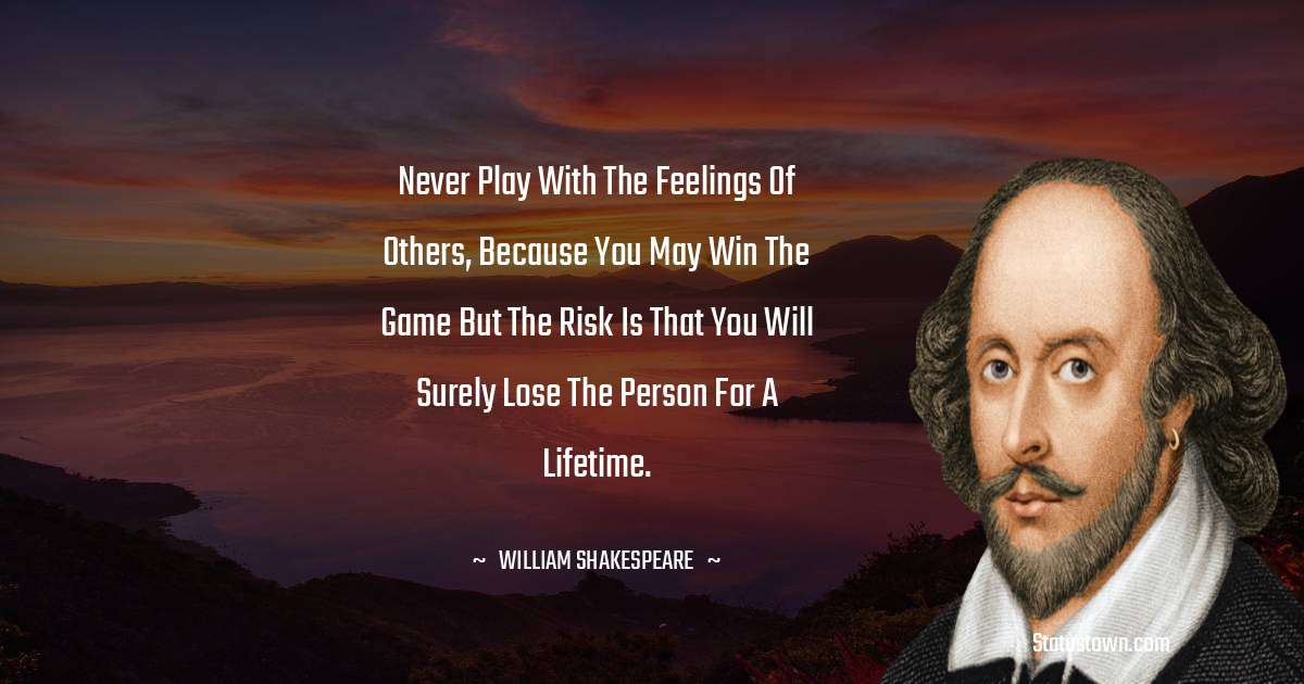 Never play with the feelings of others, because you may win the game but the risk is that you will surely lose the person for a lifetime.